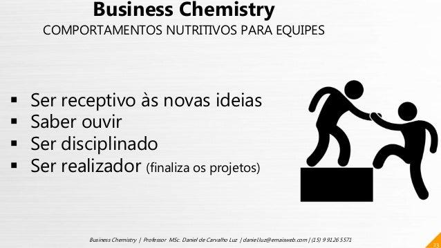 23 Business Chemistry | Professor MSc. Daniel de Carvalho Luz | daniel.luz@emaisweb.com | (15) 9 9126 5571  Ser receptivo...
