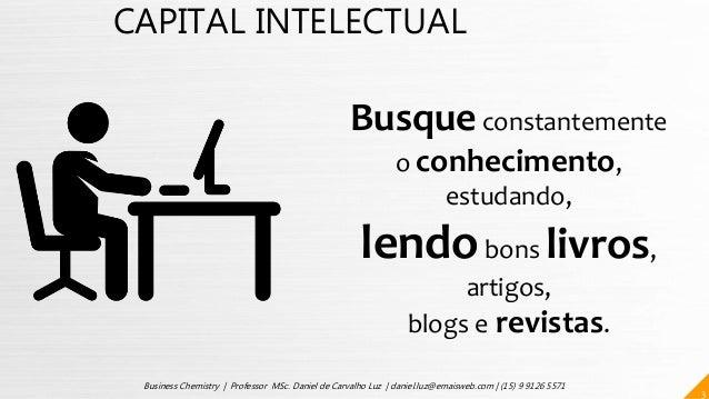 CAPITAL INTELECTUAL Busqueconstantemente o conhecimento, estudando, lendobons livros, artigos, blogs e revistas. 3 Busines...