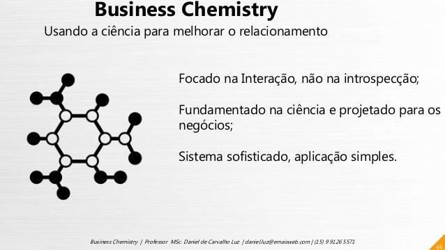 46 Business Chemistry | Professor MSc. Daniel de Carvalho Luz | daniel.luz@emaisweb.com | (15) 9 9126 5571 Business Chemis...