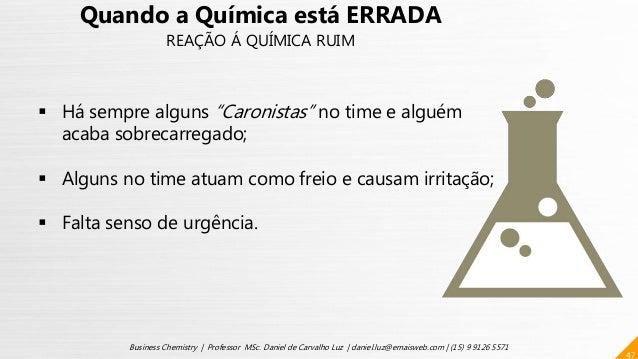 47 Business Chemistry | Professor MSc. Daniel de Carvalho Luz | daniel.luz@emaisweb.com | (15) 9 9126 5571 Quando a Químic...