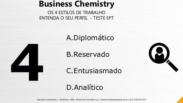 56 Business Chemistry | Professor MSc. Daniel de Carvalho Luz | daniel.luz@emaisweb.com | (15) 9 9126 5571 Business Chemis...