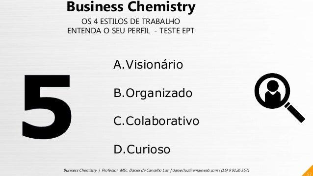 57 Business Chemistry | Professor MSc. Daniel de Carvalho Luz | daniel.luz@emaisweb.com | (15) 9 9126 5571 Business Chemis...
