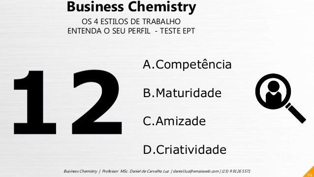 64 Business Chemistry | Professor MSc. Daniel de Carvalho Luz | daniel.luz@emaisweb.com | (15) 9 9126 5571 Business Chemis...
