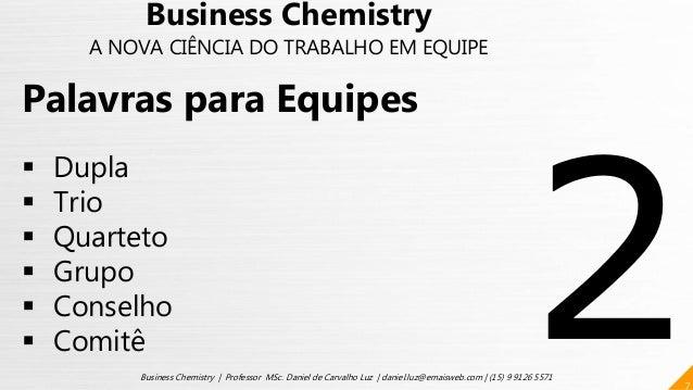 7 Business Chemistry | Professor MSc. Daniel de Carvalho Luz | daniel.luz@emaisweb.com | (15) 9 9126 5571 Palavras para Eq...