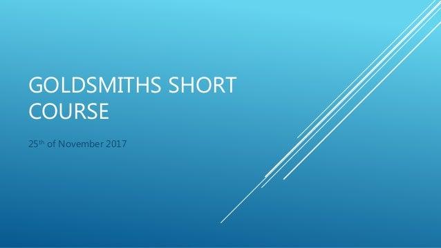 GOLDSMITHS SHORT COURSE 25th of November 2017