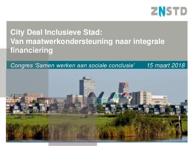 Congres 'Samen werken aan sociale conclusie' 15 maart 2018 City Deal Inclusieve Stad: Van maatwerkondersteuning naar integ...