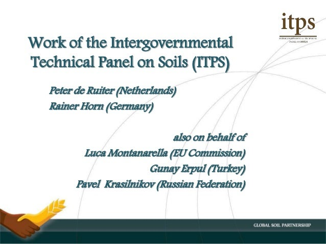 Work of the Intergovernmental Technical Panel on Soils (ITPS) Peter de Ruiter (Netherlands) Rainer Horn (Germany) also on ...