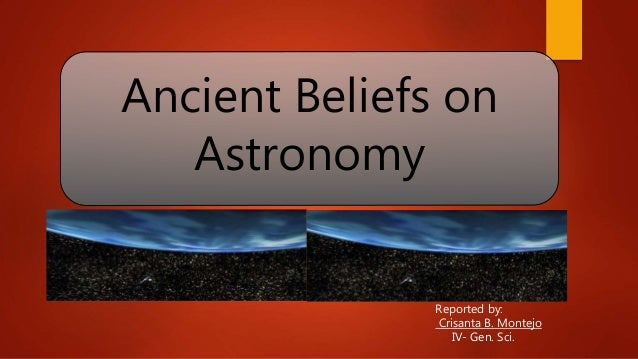 Ancient Beliefs on Astronomy Reported by: Crisanta B. Montejo IV- Gen. Sci.