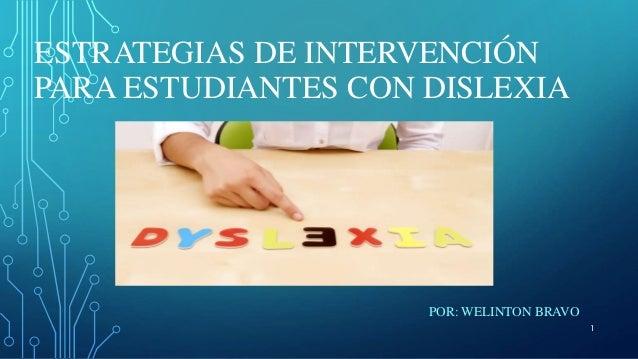ESTRATEGIAS DE INTERVENCIÓN PARA ESTUDIANTES CON DISLEXIA POR: WELINTON BRAVO 1