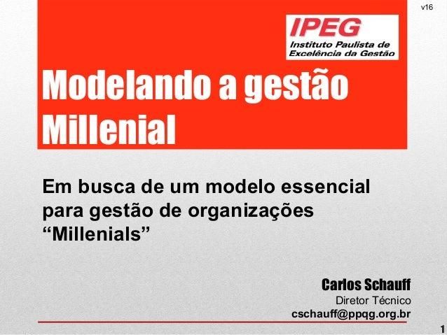 """Modelando a gestão Millenial Em busca de um modelo essencial para gestão de organizações """"Millenials"""" v16 1 Carlos Schauff..."""
