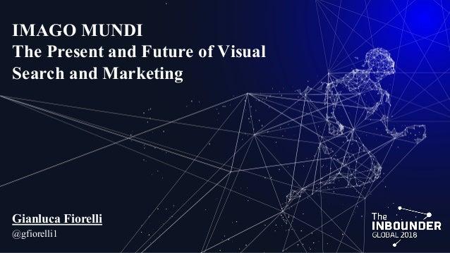 IMAGO MUNDI The Present and Future of Visual Search and Marketing Gianluca Fiorelli @gfiorelli1