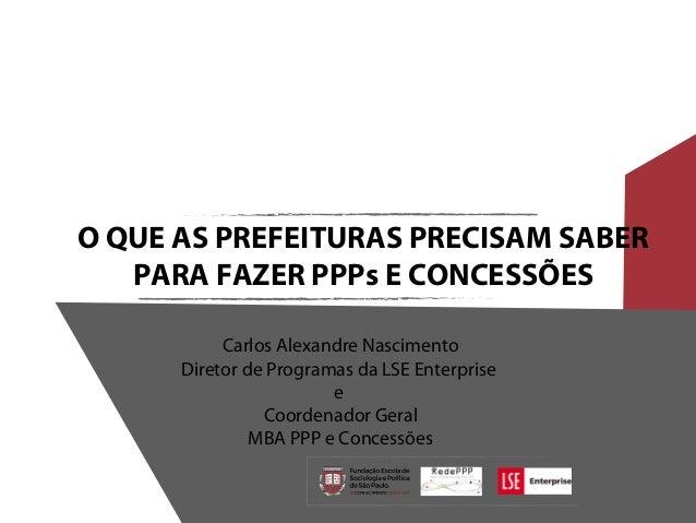 O QUE AS PREFEITURAS PRECISAM SABER PARA FAZER PPPs E CONCESSÕES Carlos Alexandre Nascimento Diretor de Programas da LSE E...