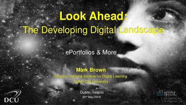 Mark Brown Director, National Institute for Digital Learning Dublin City University Dublin, Ireland 23rd May 2018 Look Ahe...
