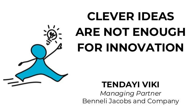 CLEVER IDEAS ARE NOT ENOUGH FOR INNOVATION TENDAYI VIKI Managing Partner Benneli Jacobs and Company