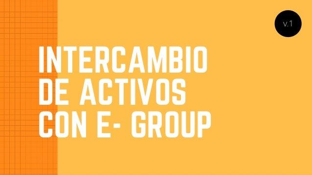 INTERCAMBIO DE ACTIVOS CON E- GROUP v.1