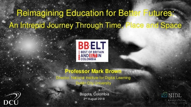 Professor Mark Brown Director, National Institute for Digital Learning Dublin City University Bogota, Colombia 2nd August ...