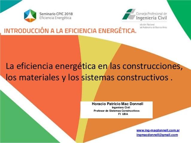 www.ing-macdonnell.com.ar ingmacdonnell@gmail.com La eficiencia energética en las construcciones, los materiales y los sis...