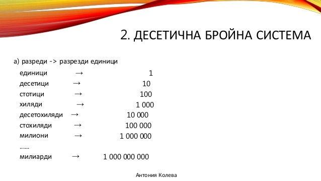 2. ДЕСЕТИЧНА БРОЙНА СИСТЕМА а) разреди -> разрезди единици единици → 1 десетици → 10 стотици → 100 хиляди → 1 000 десетохи...