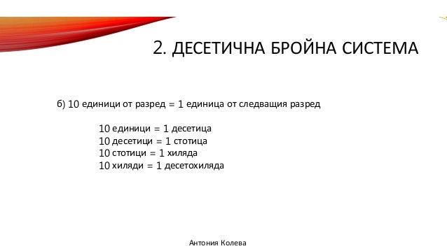 2. ДЕСЕТИЧНА БРОЙНА СИСТЕМА б) 10 единици от разред = 1 единица от следващия разред 10 единици = 1 десетица 10 десетици = ...