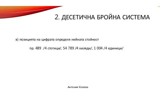 2. ДЕСЕТИЧНА БРОЙНА СИСТЕМА в) позицията на цифрата определя нейната стойност пр. 489 /4 стотици/, 54 789 /4 хиляди/, 1 00...