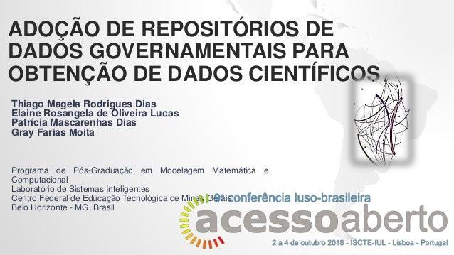 ADOÇÃO DE REPOSITÓRIOS DE DADOS GOVERNAMENTAIS PARA OBTENÇÃO DE DADOS CIENTÍFICOS Thiago Magela Rodrigues Dias Elaine Rosa...