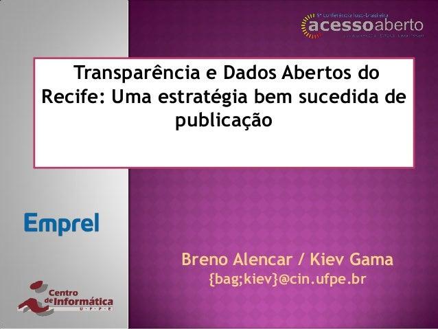 Transparência e Dados Abertos do Recife: Uma estratégia bem sucedida de publicação Breno Alencar / Kiev Gama {bag;kiev}@ci...