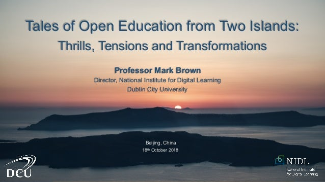 Tales of Open Education from Two Islands: Thrills, Tensions and Transformations Professor Mark Brown Director, National In...