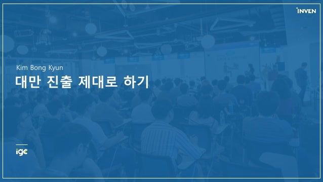 대한민국 게임백서 대만 시장은 중국 본토와 문화, 언어 공유 한다 중국 진출을 노리는 게임 업체 및 글로벌 진출을 노리는 중국 개발사 테스트 베드 역할