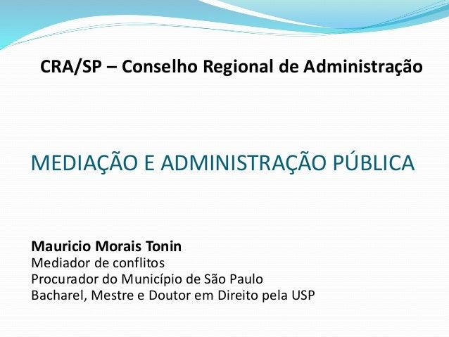 CRA/SP – Conselho Regional de Administração MEDIAÇÃO E ADMINISTRAÇÃO PÚBLICA Mauricio Morais Tonin Mediador de conflitos P...