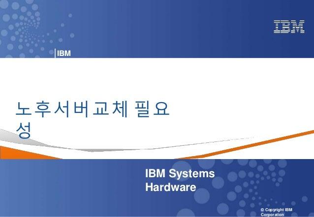 0 Power your planet © 2018 IBM Corporation IBM Systems - Server Solutions © Copyright IBM Corporation IBM KOREA 노후서버교체 필요 ...