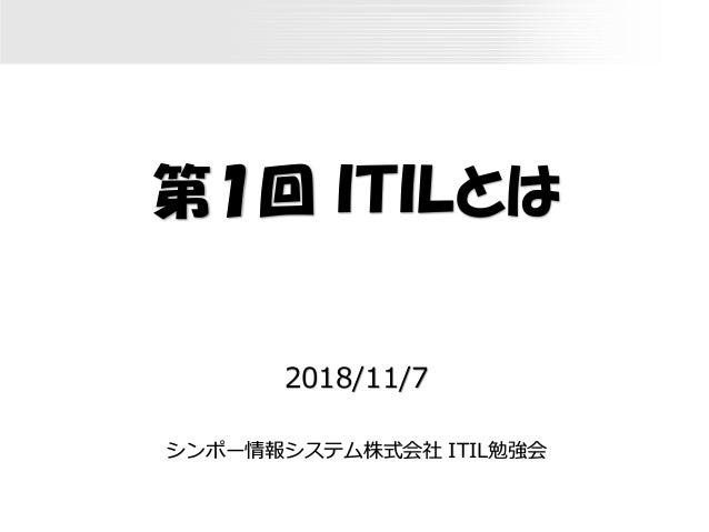第1回 ITILとは 2018/11/7 シンポー情報システム株式会社 ITIL勉強会