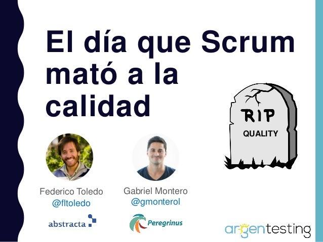 Federico Toledo @fltoledo El día que Scrum mató a la calidad Gabriel Montero @gmonterol QUALITY