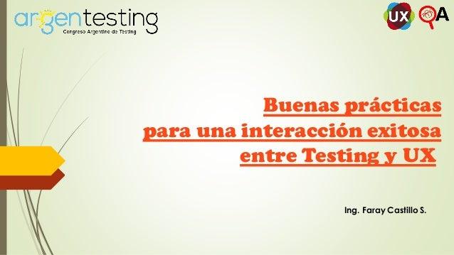 Buenas prácticas para una interacción exitosa entre Testing y UX Ing. Faray Castillo S.
