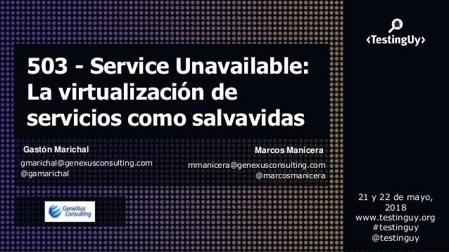 503 - Service Unavailable: La virtualización de servicios como salvavidas Gastón Marichal gmarichal@genexusconsulting.com ...