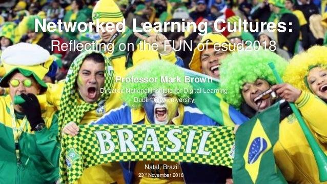 Professor Mark Brown Director, National Institute for Digital Learning Dublin City University Natal, Brazil 23rd November ...