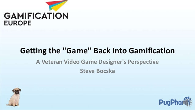 """Getting the """"Game"""" Back Into Gamification A Veteran Video Game Designer's Perspective Steve Bocska"""
