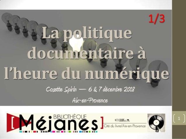 La politique documentaire à l'heure du numérique Cosette Spirin – 6 & 7 décembre 2018 Aix-en-Provence 1 1/3