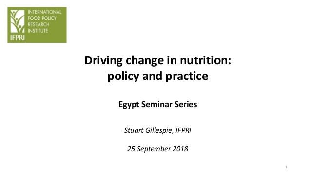 Driving change in nutrition: policy and practice Egypt Seminar Series Stuart Gillespie, IFPRI 25 September 2018 1