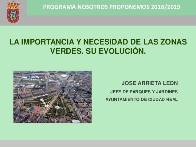 PROGRAMA NOSOTROS PROPONEMOS 2018/2019 LA IMPORTANCIA Y NECESIDAD DE LAS ZONAS VERDES. SU EVOLUCIÓN. JOSE ARRIETA LEON JEF...