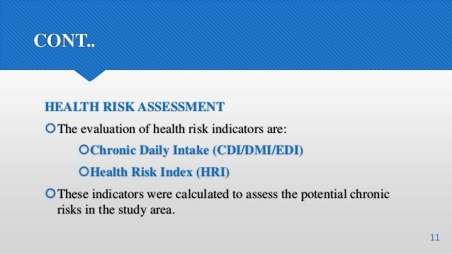 CONT.. HEALTH RISK ASSESSMENT The evaluation of health risk indicators are: Chronic Daily Intake (CDI/DMI/EDI) Health R...