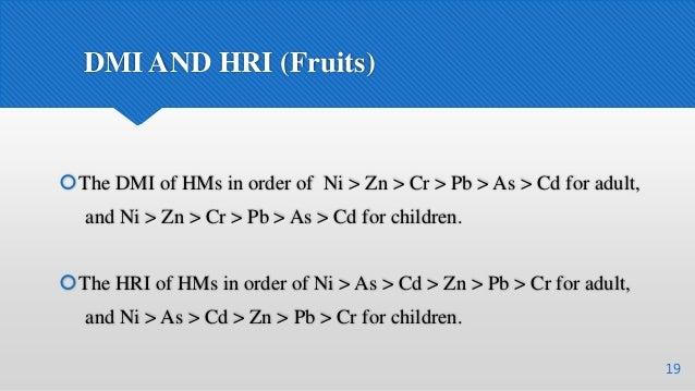 DMI AND HRI (Fruits) 19 The DMI of HMs in order of Ni > Zn > Cr > Pb > As > Cd for adult, and Ni > Zn > Cr > Pb > As > Cd...