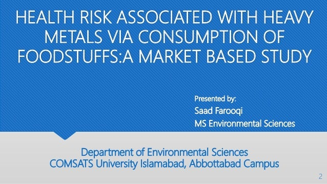 HEALTH RISK ASSOCIATED WITH HEAVY METALS VIA CONSUMPTION OF FOODSTUFFS:A MARKET BASED STUDY Presented by: Saad Farooqi MS ...