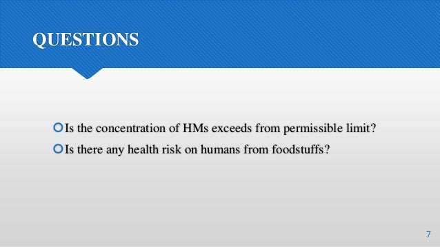QUESTIONS Is the concentration of HMs exceeds from permissible limit? Is there any health risk on humans from foodstuffs...