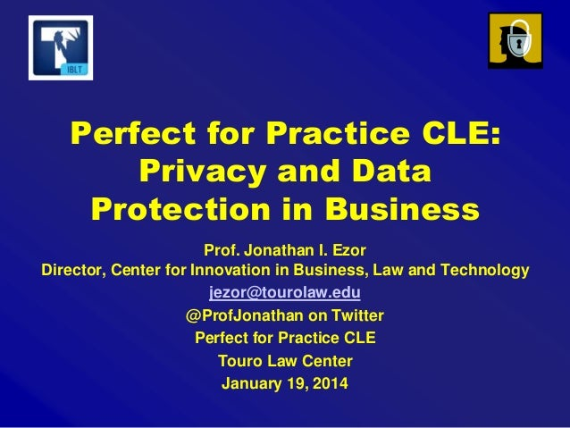 Perfect for Practice CLE: Privacy and Data Protection in Business Prof. Jonathan I. Ezor Director, Center for Innovation i...