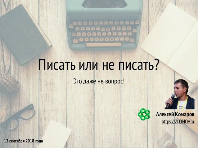 Писать или не писать? Это даже не вопрос! Алексей Комаров https://ZLONOV.ru 12 сентября 2018 года