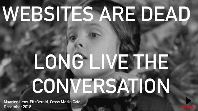 WEBSITES ARE DEAD LONG LIVE THE CONVERSATION Maarten Lens-FitzGerald, Cross Media Cafe December 2018