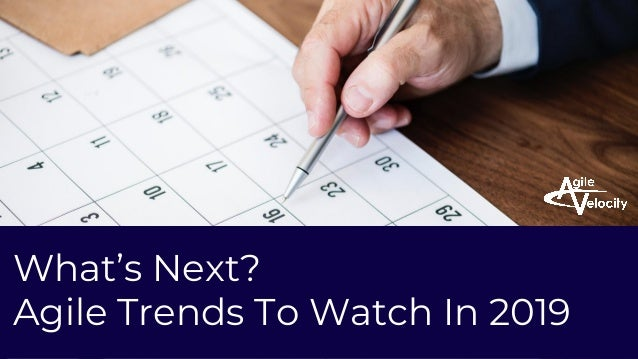 PROPRIETARY AND CONFIDENTIAL AGILE VELOCITY ACCELERATE AGILITY What's Next? Agile Trends To Watch In 2019