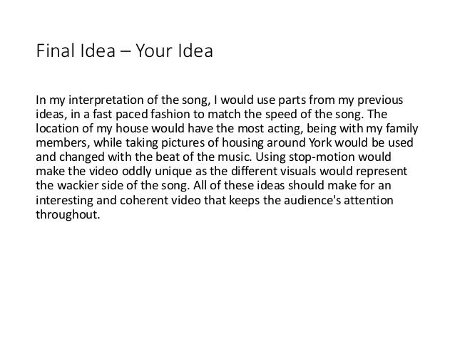 Final Idea – Your Idea In my interpretation of the song, I would use parts from my previous ideas, in a fast paced fashion...