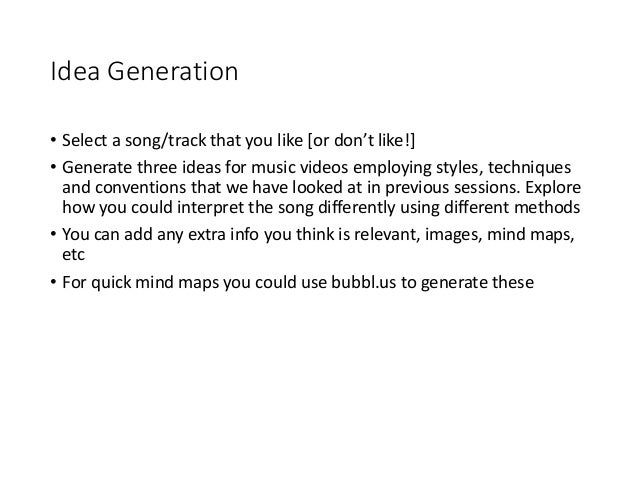 Idea Generation • Select a song/track that you like [or don't like!] • Generate three ideas for music videos employing sty...