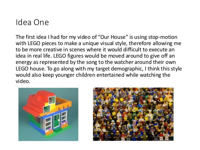 """Idea One The first idea I had for my video of """"Our House"""" is using stop-motion with LEGO pieces to make a unique visual st..."""